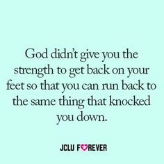 God didn't give you the strength to get back on your feet so that you can run back to the same thing that knocked you down ..