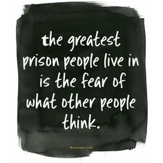 Fear.   the greatest prison people live in is the fear of what other people think   you only live once   quote   quotes   stop caring   www.thisisjaky.com