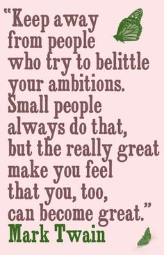 "Mark Twain said, ""Keep away from people who try to belittle your ambitions. Small people always do that, but the really great make you feel that you, too, can become great."""