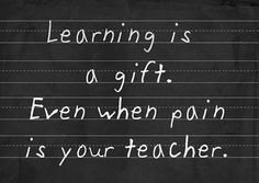learning is a gift. even when pain is your teacher.*