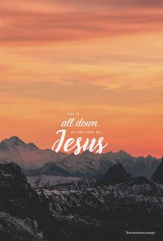 Lay it all down at the feet of Jesus.