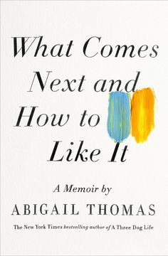 What Comes Next and How to Like It by Abigail Thomas   26 Very Important Nonfiction Books You Should Be Reading