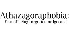 WORD OF THE DAY: athazagoraphobia  is the fear of being forgotten or ignored and fear of forgetting.