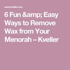 6 Fun & Easy Ways to Remove Wax from Your Menorah – Kveller
