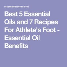 Best 5 Essential Oils and 7 Recipes For Athlete's Foot - Essential Oil Benefits