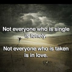Not everyone who is single is lonely. Not everyone who is take is in love.