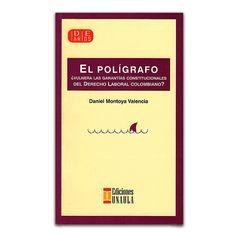 El polígrafo ¿vulnera las garantías constitucionales del derecho laboral colombiano? – Daniel Montoya Valencia – Ediciones UNAULA www.librosyeditores.com Editores y distribuidores.
