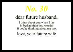 Love Notes To My Future Husband #30: Dear Future Husband, I think about you when I lay in bed at night and wonder if you're thinking about me too. Love, Your Future Wife