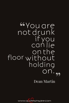 You are not drunk if you can lie on the floor without holding on. – Dean Martin