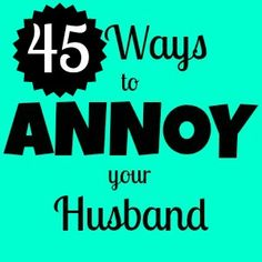 45 Ways to Annoy Your Husband-- omg hilarious. Some of them I do not do purposely annoy him, it's just me (see: #19, 31, 32 (happening now!), 36)