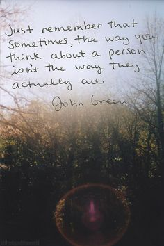 Just remember that sometimes, the way you think about a person isn't the way they actually are. -John Green #repin #comment #tag