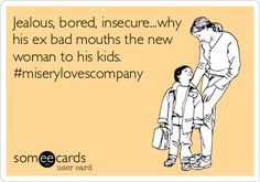 Jealous, bored, insecure...why his ex bad mouths the new woman to his kids. #miserylovescompany.
