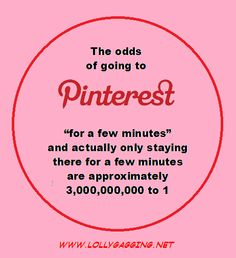 The odds of going to Pinterest for a few minutes and actually only staying for a few minutes is about 3 billion to one.
