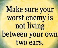 Fa in modo che il tuo peggior nemico non viva nello spazio sito tra le tue 2 orecchie.