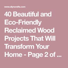 40 Beautiful and Eco-Friendly Reclaimed Wood Projects That Will Transform Your Home - Page 2 of 2 - DIY & Crafts