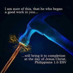 """Philippians 1:6, """"And I am certain that God, who began the good work within you, will continue his work until it is finally finished on the day when Christ Jesus returns."""""""