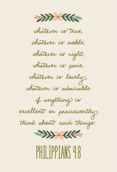 Whatever is true, whatever is noble, whatever is right, whatever is pure, whatever is lovely, whatever is admirable - if anything is excellent or praiseworthy - think about such things -- Philippians 4:8