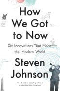 """How We Got to Now: Six Innovations That Made the Modern World by Steven Johnson. From the """"New York Times""""-bestselling author of """"Where Good Ideas Come From"""" and """"Everything Bad Is Good for You,"""" a new look at the power and legacy of great ideas. In this illustrated volume, Steven Johnson explores the history of innovation over centuries, tracing facets of modern life from their creation by hobbyists, amateurs, and entrepreneurs to their unintended historical consequences."""