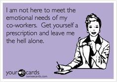 Free and Funny Workplace Ecard: I am not here to meet the emotional needs of my co-workers. Get yourself a prescription and leave me the hell alone. Create and send your own custom Workplace ecard. Hr Humor, Nurse Humor, Ecards Humor, Life Humor, Hilarious, Funny Stuff, Funny Work, Humor Mexicano, Sarcasm