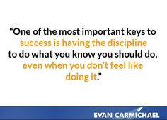 Success is having the discipline to do what you know you should do, even when you don't feel like doing it.    more inspiration at http://www.evancarmichael.com/