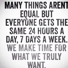 Many things aren't equal, but, everyone gets the same 24 hours a day, 7 days a week. We make time for what we truly want.