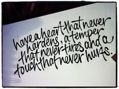 Charles Dickens: Have a heart that never hardens, a temper that never tires, and a touch that never hurts.
