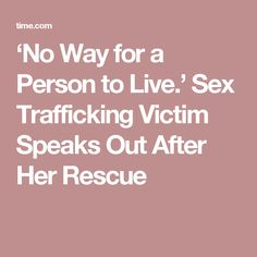 'No Way for a Person to Live.' Sex Trafficking Victim Speaks Out After Her Rescue