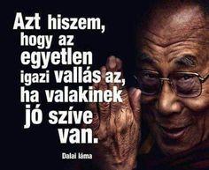 """""""Azt hiszem, hogy az egyetlen igazi vallás az, ha valakinek jó szíve van."""" Dalai Láma"""