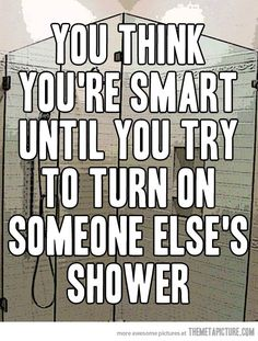 You think you're smart until you try to turn on someone else's shower.