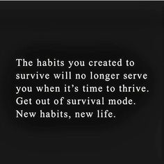 The habits you created to survive will no longer serve you when it's time to thrive. Get out of survival mode. New habits, new life. Life Quotes Love, Great Quotes, Quotes To Live By, Me Quotes, Motivational Quotes, Inspirational Quotes, The Words, Cool Words, Frases Humor