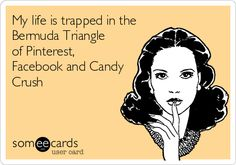 My+life+is+trapped+in+the+Bermuda+Triangle+of+Pinterest,+Facebook+and+Candy+Crush.
