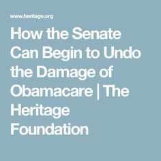 How the Senate Can Begin to Undo the Damage of Obamacare | The Heritage Foundation