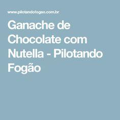 Ganache de Chocolate com Nutella - Pilotando Fogão