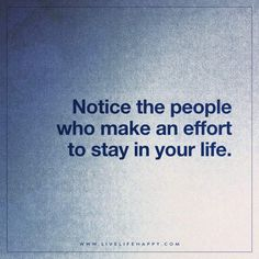 Live Life Happy: Notice the people who make an effort to stay in your life.