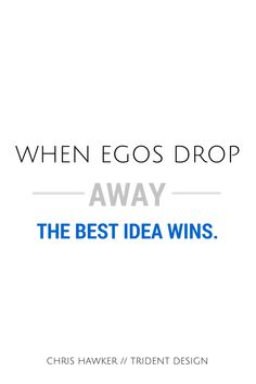 """When egos drop away, the best idea wins."" - Chris Hawker"