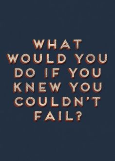 What would you do if you knew you couldn't fail?