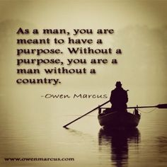 As a man, you are meant to have a purpose. Without a purpose, you are a man without a country. www.owenmarcus.com