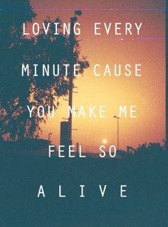 loving every minute cause you make me feel so alive