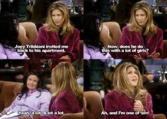 """""""Joey Tribbiani invited me back to his apartment. Now, does he do this with a lot of girls?"""" """"Yeah, a lot. A lot a lot."""" """"Ah, and I'm one of 'em!"""" -Rachel and Monica, Friends"""