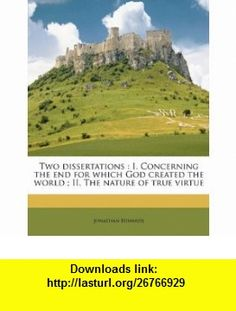 Two dissertations I. Concerning the end for which God created the world ; II. The nature of true virtue (9781177999991) Jonathan Edwards , ISBN-10: 1177999994  , ISBN-13: 978-1177999991 ,  , tutorials , pdf , ebook , torrent , downloads , rapidshare , filesonic , hotfile , megaupload , fileserve