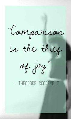 Comparison is the thief of not. Theodore Roosevelt