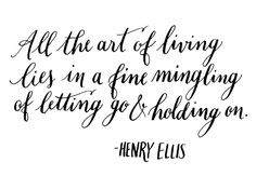 Day 99: All the art of living lies in a fine mingling of letting go and holding on. Henry Ellis. (handlettering by Kelly Cummings)