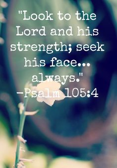 """Look to the Lord and his strength; seek his face...always."" Psalm 105:4"