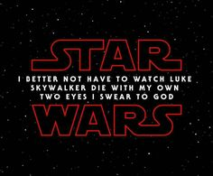 Star (I BETTER NOT HAVE TO WATCH LUKE SKYWALKER DIE WITH MY OWN TWO EYES I SWEAR TO GOD) Wars