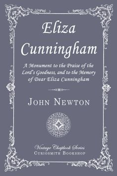 Eliza Cunningham (1771–1785), was adopted by the Rev. John Newton in 1782. She was the daughter of James and Elizabeth Cunningham. Elizabeth was the sister of John Newton's wife, Mary. Consumption had gripped this 14-year-old niece, but she was a treasure in character. Her father, brother, sister and then her mother had passed away and entered the joy of their Lord. John Newton had taken a special liking to her and gave her much loving care.