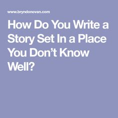 How Do You Write a Story Set In a Place You Don't Know Well?