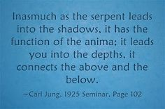 Inasmuch as the serpent leads into the shadows, it has the function of the anima; it leads you into the depths, it connects the above and the below. ~Carl Jung, 1925 Seminar, Page 102