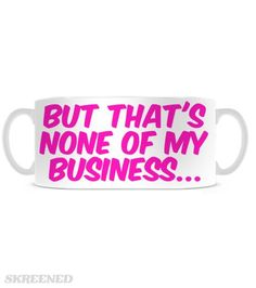"""Sippin' T   """"But that's none of my business...""""                         Time to sip some T from this adorable mug! #Skreened"""