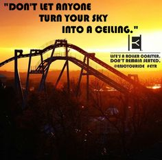 """DON'T LET ANYONE TURN YOUR SKY INTO A CEILING.""  Life's a roller coaster. Don't remain seated. @ENJOYOURIDE #EYR www.looseleafbrands.com"