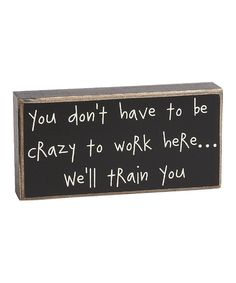 Take a look at this 'Crazy to Work Here' Box Sign on zulily today!